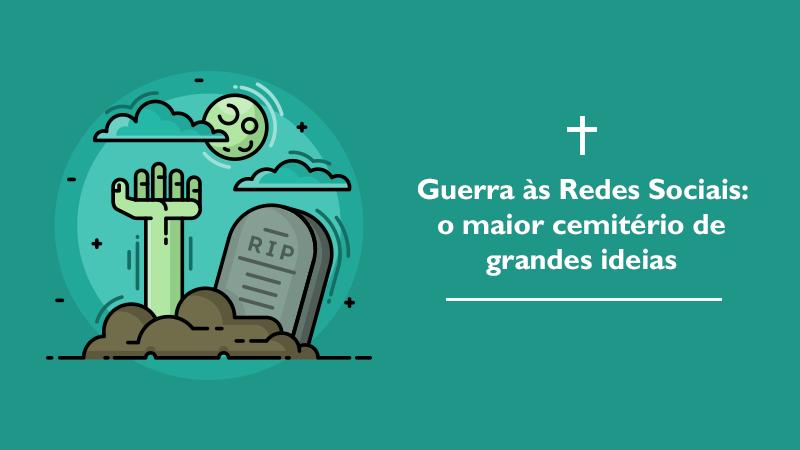 Guerra às redes sociais: o maior cemitério de grandes ideias